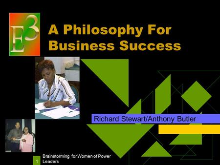 Brainstorming for Women of Power Leaders 1 A Philosophy For Business Success Richard Stewart/Anthony Butler.