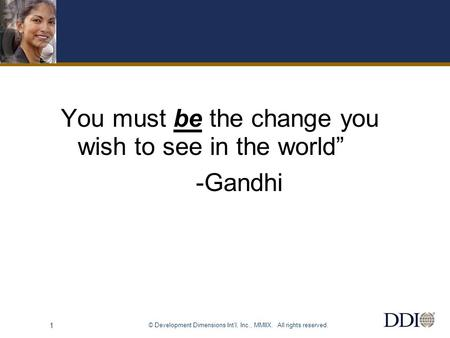 "© Development Dimensions Int'l, Inc., MMIIX. All rights reserved. 1 You must be the change you wish to see in the world"" -Gandhi."