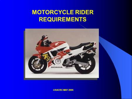 MOTORCYCLE RIDER REQUIREMENTS USACRC MAY 2005. Requirements for Operators of Privately Owned Motorcycles To operate a motorcycle on or off post, you must: