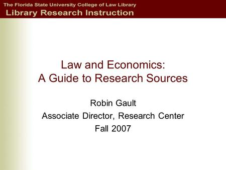 Law and Economics: A Guide to Research Sources Robin Gault Associate Director, Research Center Fall 2007.