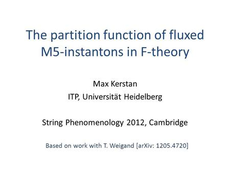 The partition function of fluxed M5-instantons in F-theory Max Kerstan ITP, Universität Heidelberg String Phenomenology 2012, Cambridge Based on work with.