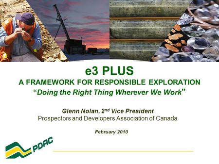 "E3 PLUS A FRAMEWORK FOR RESPONSIBLE EXPLORATION ""Doing the Right Thing Wherever We Work "" Glenn Nolan, 2 nd Vice President Prospectors and Developers Association."