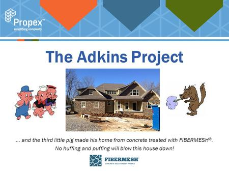 Click to edit Master title style The Adkins Project … and the third little pig made his home from concrete treated with FIBERMESH ®. No huffing and puffing.
