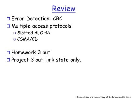 Review r Error Detection: CRC r Multiple access protocols m Slotted ALOHA m CSMA/CD r Homework 3 out r Project 3 out, link state only. Some slides are.