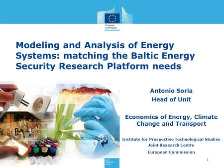 1 Antonio Soria Head of Unit Economics of Energy, Climate Change and Transport Institute for Prospective Technological Studies Joint Research Centre European.