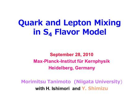 Quark and Lepton Mixing in S 4 Flavor Model September 28, 2010 Max-Planck-Institut für Kernphysik Heidelberg, Germany Morimitsu Tanimoto (Niigata University)