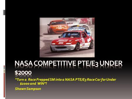 """Turn a Race Prepped SM into a NASA PTE/E3 Race Car for Under $2000 and WIN""! Shawn Sampson."