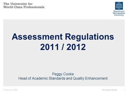 Friday, April 17, 20151MA Academic Practice Assessment Regulations 2011 / 2012 Peggy Cooke Head of Academic Standards and Quality Enhancement.