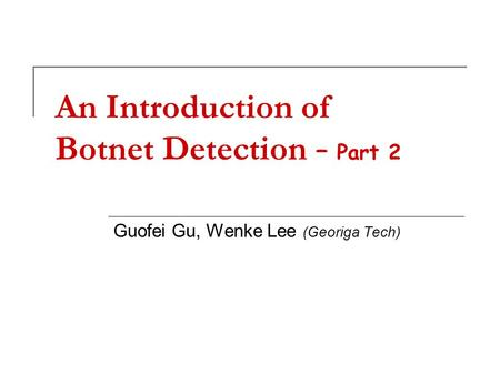 An Introduction of Botnet Detection – Part 2 Guofei Gu, Wenke Lee (Georiga Tech)