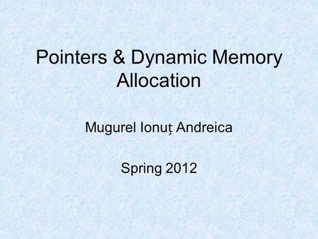 Pointers & Dynamic Memory Allocation Mugurel Ionu Andreica Spring 2012.