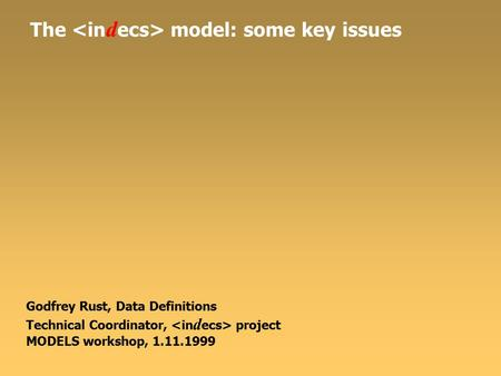 The model: some key issues Godfrey Rust, Data Definitions Technical Coordinator, project MODELS workshop, 1.11.1999.