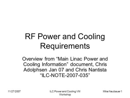"11/27/2007ILC Power and Cooling VM Workshop Mike Neubauer 1 RF Power and Cooling Requirements Overview from ""Main Linac Power and Cooling Information"""