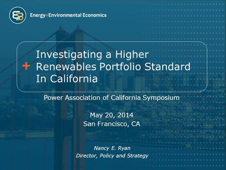 Investigating a Higher Renewables Portfolio Standard In California Power Association of California Symposium May 20, 2014 San Francisco, CA Nancy E. Ryan.