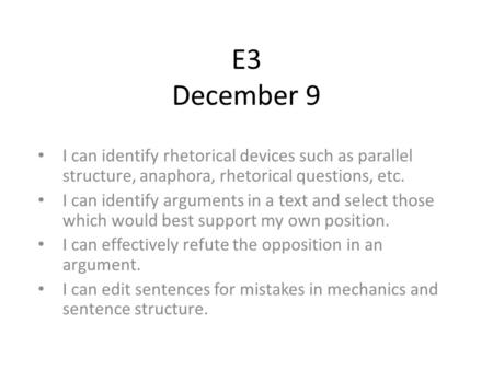 E3 December 9 I can identify rhetorical devices such as parallel structure, anaphora, rhetorical questions, etc. I can identify arguments in a text and.