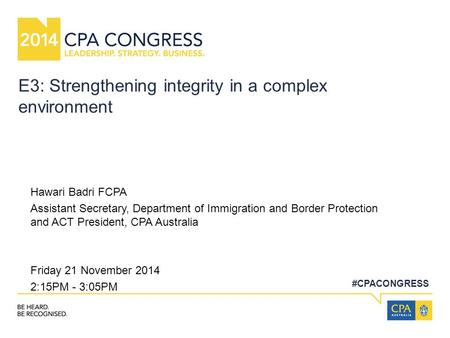 #CPACONGRESS E3: Strengthening integrity in a complex environment Hawari Badri FCPA Assistant Secretary, Department of Immigration and Border Protection.
