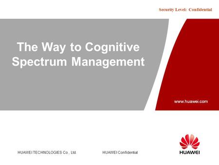 Www.huawei.com Security Level: Confidential HUAWEI TECHNOLOGIES Co., Ltd.HUAWEI Confidential The Way to Cognitive Spectrum Management.