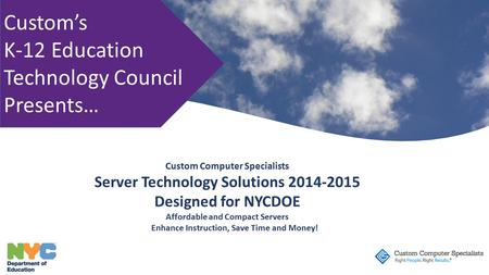 Custom's K-12 Education Technology Council Presents… Custom Computer Specialists Server Technology Solutions 2014-2015 Designed for NYCDOE Affordable and.