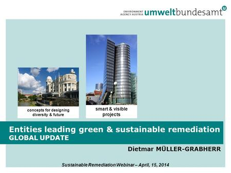 Dietmar MÜLLER-GRABHERR Entities leading green & sustainable remediation GLOBAL UPDATE smart & visible projects concepts for designing diversity & future.