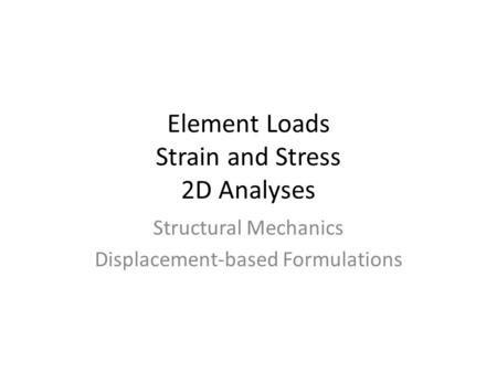 Element Loads Strain and Stress 2D Analyses Structural Mechanics Displacement-based Formulations.