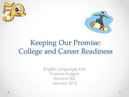 Keeping Our Promise: College and Career Readiness English Language Arts Yvonne Aragon Socorro ISD January 2012.