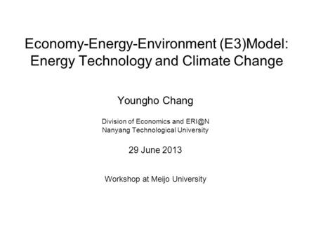 Economy-Energy-Environment (E3)Model: Energy Technology and Climate Change Youngho Chang Division of Economics and Nanyang Technological University.