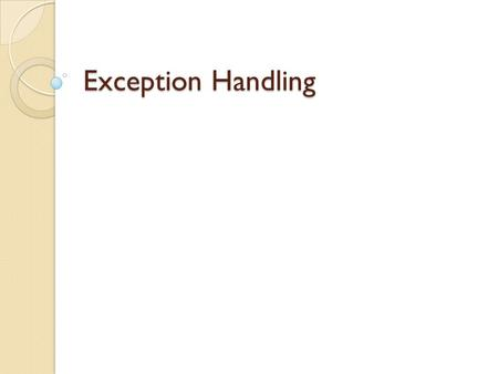 Exception Handling. Background In a perfect world, users would never enter data in the wrong form, files they choose to open would always exist, and code.
