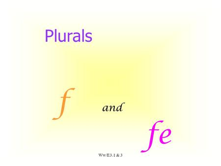 Ww/E3.1 & 3 f and fe Plurals If the word ends in f.