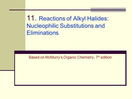 11. Reactions of Alkyl Halides: Nucleophilic Substitutions and Eliminations Based on McMurry's Organic Chemistry, 7th edition.