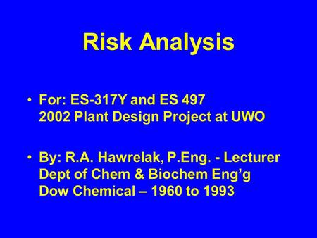Risk Analysis For: ES-317Y and ES 497 2002 Plant Design Project at UWO By: R.A. Hawrelak, P.Eng. - Lecturer Dept of Chem & Biochem Eng'g Dow Chemical –