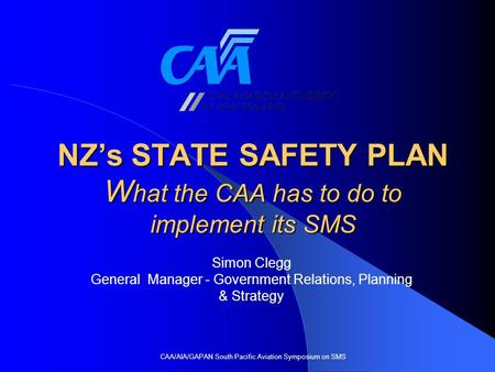 NZ's STATE SAFETY PLAN W hat the CAA has to do to implement its SMS CAA/AIA/GAPAN South Pacific Aviation Symposium on SMS Simon Clegg General Manager -