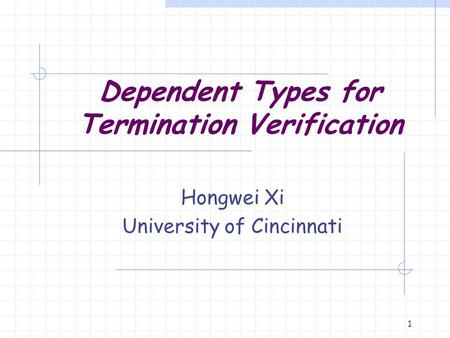 1 Dependent Types for Termination Verification Hongwei Xi University of Cincinnati.