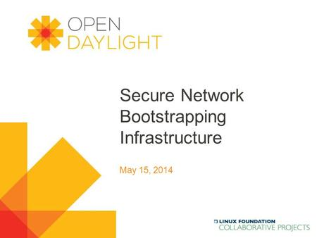 Www.opendaylight.org Secure Network Bootstrapping Infrastructure May 15, 2014.