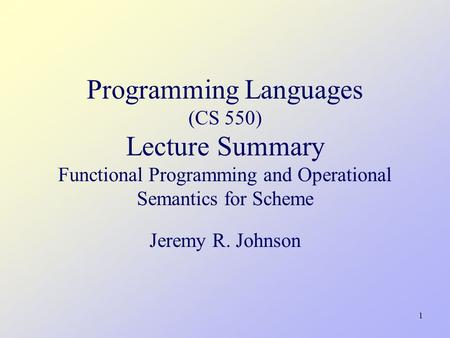 1 Programming Languages (CS 550) Lecture Summary Functional Programming and Operational Semantics for Scheme Jeremy R. Johnson.