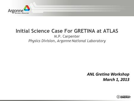 Initial Science Case For GRETINA at ATLAS M.P. Carpenter Physics Division, Argonne National Laboratory ANL Gretina Workshop March 1, 2013.
