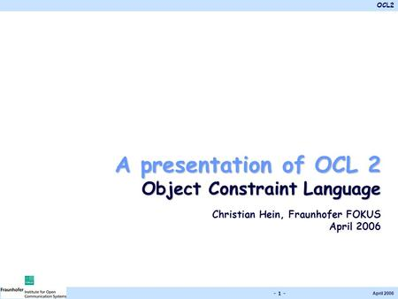 OCL2 April 2006 - 1 - A presentation of OCL 2 Object Constraint Language Christian Hein, Fraunhofer FOKUS April 2006.
