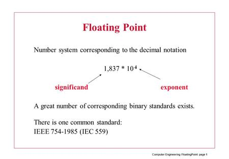 Computer Engineering FloatingPoint page 1 Floating Point Number system corresponding to the decimal notation 1,837 * 10 significand exponent A great number.