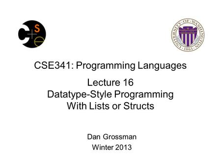CSE341: Programming Languages Lecture 16 Datatype-Style Programming With Lists or Structs Dan Grossman Winter 2013.