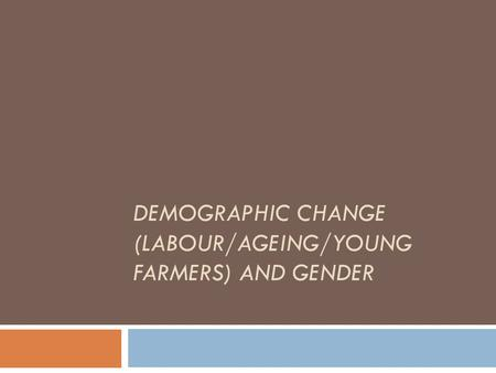 DEMOGRAPHIC CHANGE (LABOUR/AGEING/YOUNG FARMERS) AND GENDER.