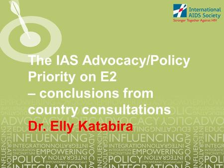 The IAS Advocacy/Policy Priority on E2 – conclusions from country consultations Dr. Elly Katabira.