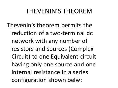 THEVENIN'S THEOREM Thevenin's theorem permits the reduction of a two-terminal dc network with any number of resistors and sources (Complex Circuit) to.