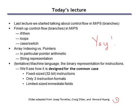 1 Today's lecture  Last lecture we started talking about control flow in MIPS (branches)  Finish up control-flow (branches) in MIPS —if/then —loops —case/switch.