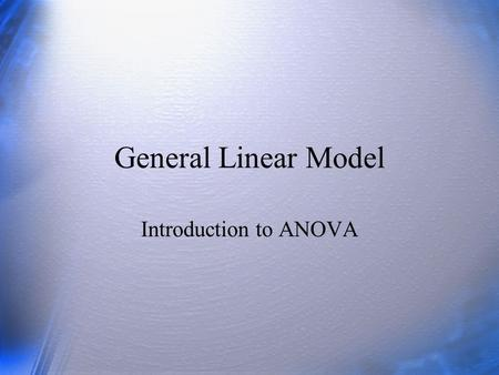 General Linear Model Introduction to ANOVA.