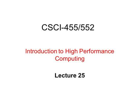 CSCI-455/552 Introduction to High Performance Computing Lecture 25.
