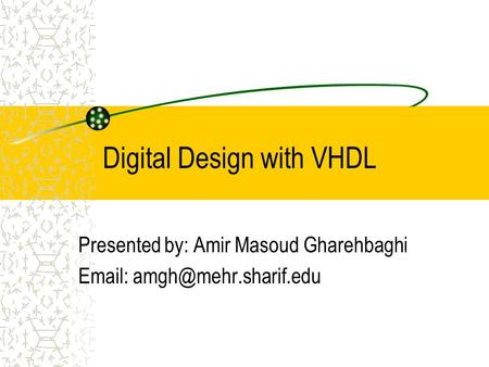 Digital Design with VHDL Presented by: Amir Masoud Gharehbaghi