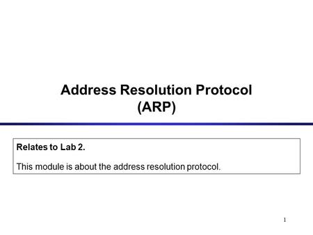 1 Address Resolution Protocol (ARP) Relates to Lab 2. This module is about the address resolution protocol.