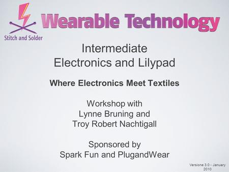 Intermediate Electronics and Lilypad Where Electronics Meet Textiles Workshop with Lynne Bruning and Troy Robert Nachtigall Sponsored by Spark Fun and.