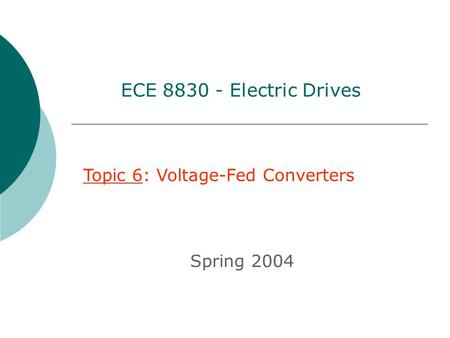 ECE 8830 - Electric Drives Topic 6: Voltage-Fed Converters Spring 2004.