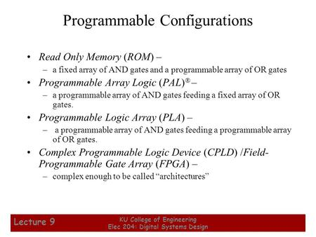 1 KU College of Engineering Elec 204: Digital Systems Design Lecture 9 Programmable Configurations Read Only Memory (ROM) – –a fixed array of AND gates.