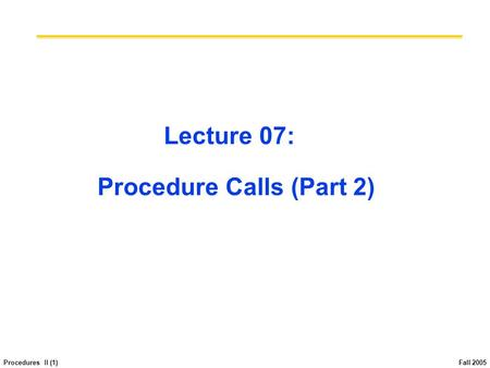 Procedures II (1) Fall 2005 Lecture 07: Procedure Calls (Part 2)