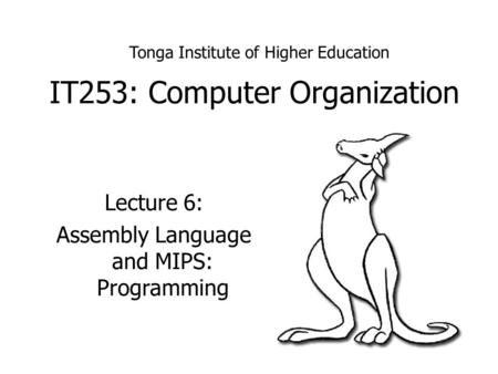 IT253: Computer Organization Lecture 6: Assembly Language and MIPS: Programming Tonga Institute of Higher Education.